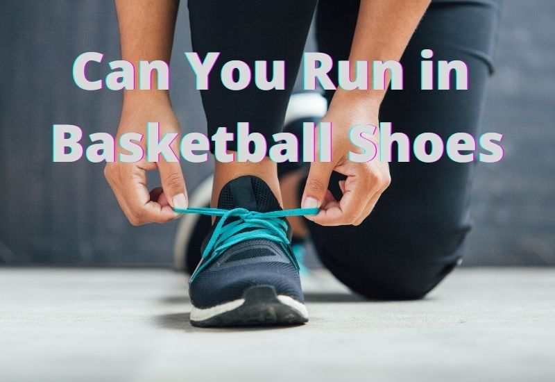 Can You Run in Basketball Shoes