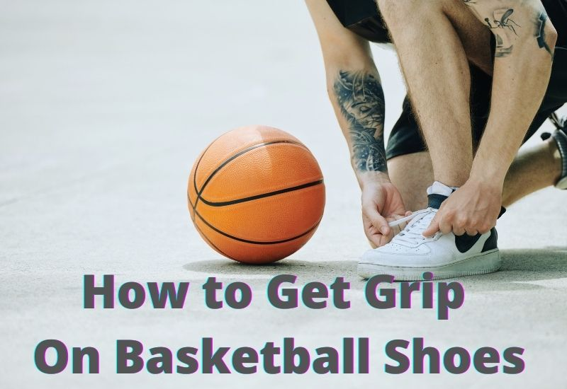 how to get grip on basketball shoes